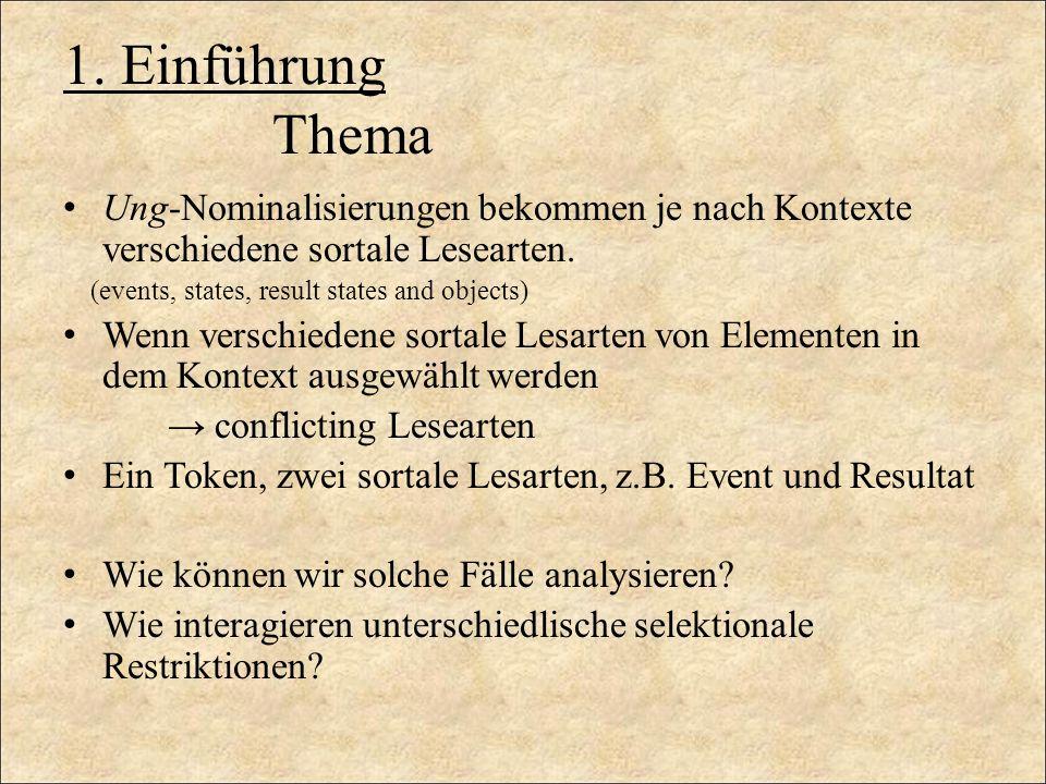 1. Einführung Thema Ung-Nominalisierungen bekommen je nach Kontexte verschiedene sortale Lesearten. (events, states, result states and objects) Wenn v