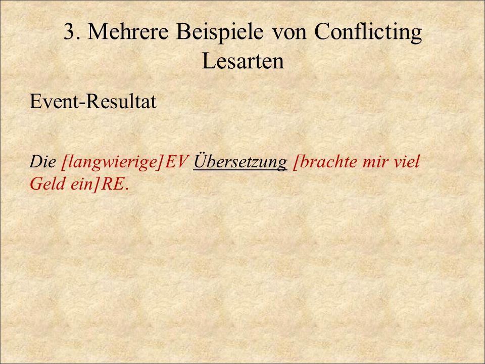 3. Mehrere Beispiele von Conflicting Lesarten Event-Resultat Die [langwierige]EV Übersetzung [brachte mir viel Geld ein]RE.