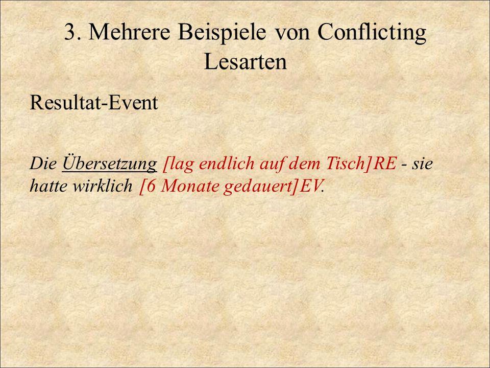 3. Mehrere Beispiele von Conflicting Lesarten Resultat-Event Die Übersetzung [lag endlich auf dem Tisch]RE - sie hatte wirklich [6 Monate gedauert]EV.