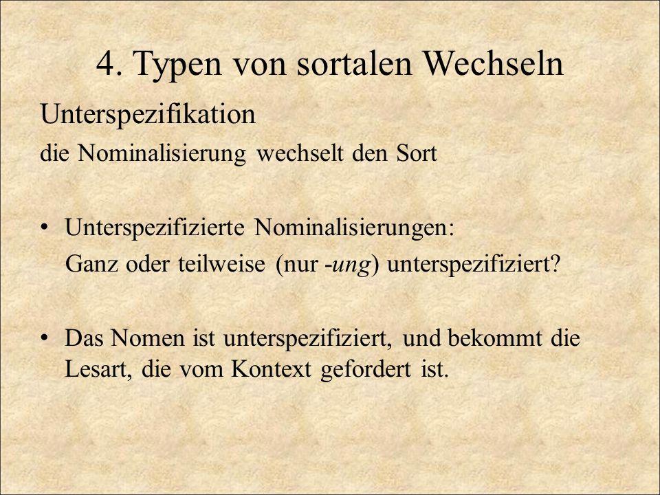 4. Typen von sortalen Wechseln Unterspezifikation die Nominalisierung wechselt den Sort Unterspezifizierte Nominalisierungen: Ganz oder teilweise (nur