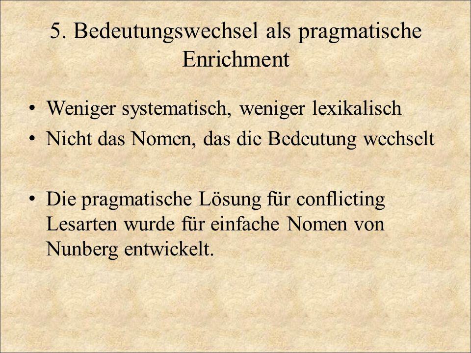 5. Bedeutungswechsel als pragmatische Enrichment Weniger systematisch, weniger lexikalisch Nicht das Nomen, das die Bedeutung wechselt Die pragmatisch