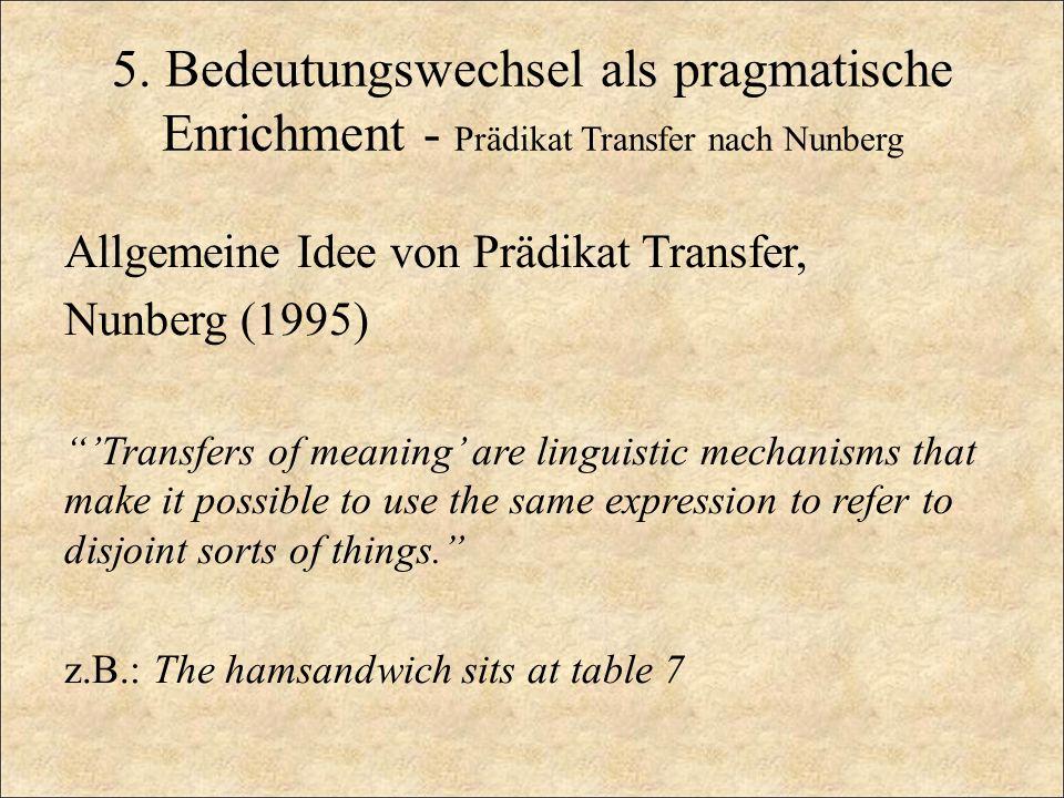 5. Bedeutungswechsel als pragmatische Enrichment - Prädikat Transfer nach Nunberg Allgemeine Idee von Prädikat Transfer, Nunberg (1995) Transfers of m