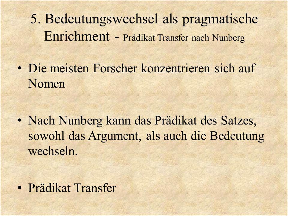 5. Bedeutungswechsel als pragmatische Enrichment - Prädikat Transfer nach Nunberg Die meisten Forscher konzentrieren sich auf Nomen Nach Nunberg kann