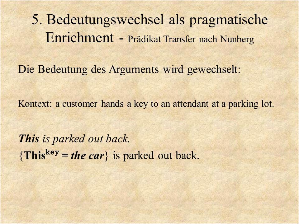 5. Bedeutungswechsel als pragmatische Enrichment - Prädikat Transfer nach Nunberg Die Bedeutung des Arguments wird gewechselt: Kontext: a customer han