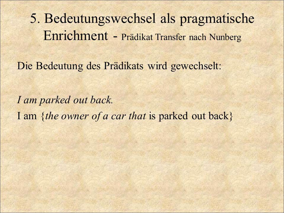 5. Bedeutungswechsel als pragmatische Enrichment - Prädikat Transfer nach Nunberg Die Bedeutung des Prädikats wird gewechselt: I am parked out back. I