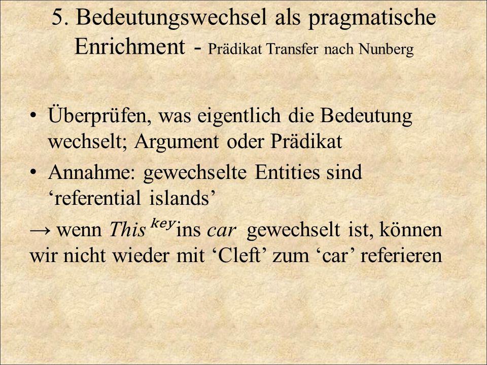 5. Bedeutungswechsel als pragmatische Enrichment - Prädikat Transfer nach Nunberg Überprüfen, was eigentlich die Bedeutung wechselt; Argument oder Prä