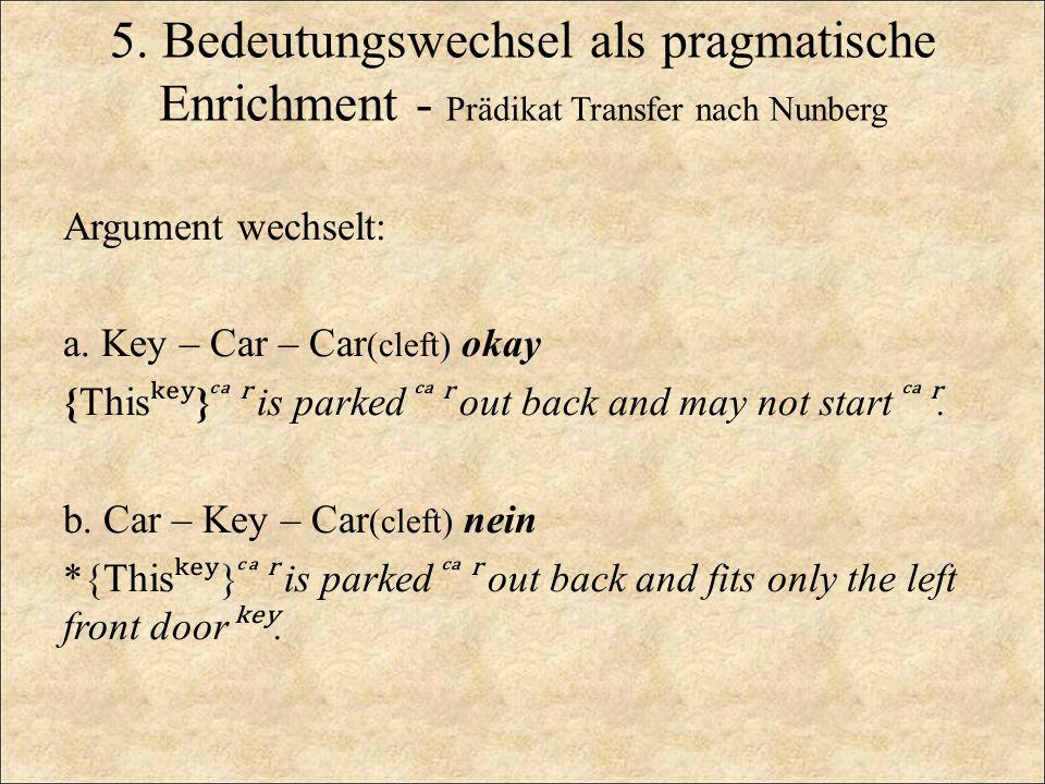 5. Bedeutungswechsel als pragmatische Enrichment - Prädikat Transfer nach Nunberg Argument wechselt: a. Key – Car – Car (cleft) okay {This ʸ } ʳ is pa
