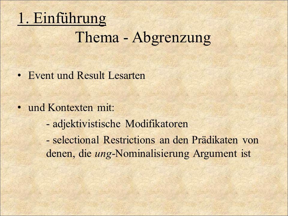 1. Einführung Thema - Abgrenzung Event und Result Lesarten und Kontexten mit: - adjektivistische Modifikatoren - selectional Restrictions an den Prädi