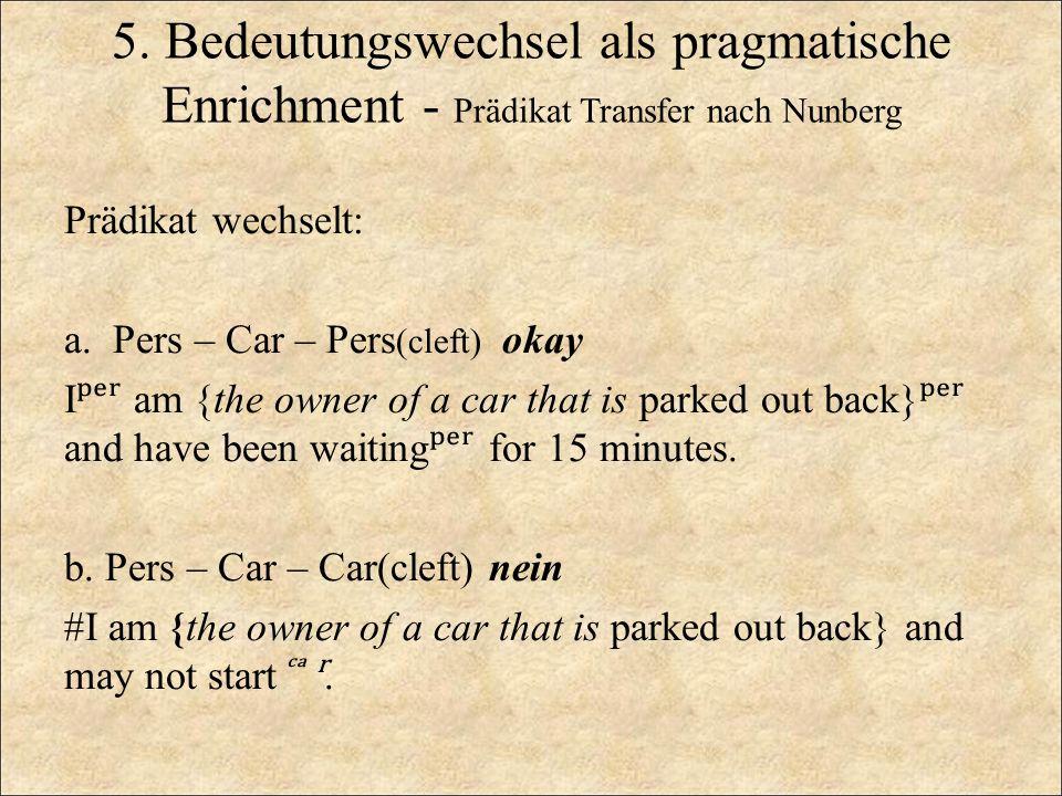 5. Bedeutungswechsel als pragmatische Enrichment - Prädikat Transfer nach Nunberg Prädikat wechselt: a. Pers – Car – Pers (cleft) okay I ʳ am {the own
