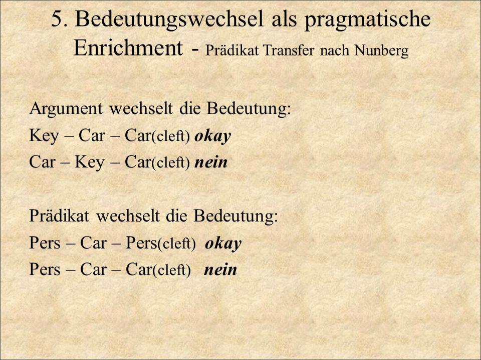 5. Bedeutungswechsel als pragmatische Enrichment - Prädikat Transfer nach Nunberg Argument wechselt die Bedeutung: Key – Car – Car (cleft) okay Car –