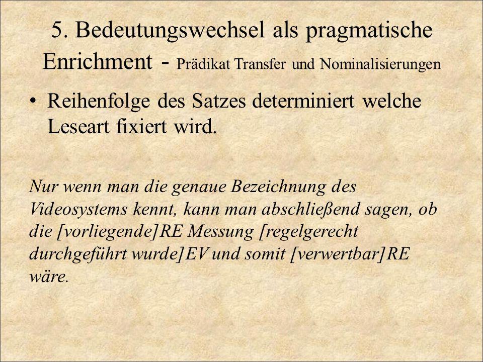 5. Bedeutungswechsel als pragmatische Enrichment - Prädikat Transfer und Nominalisierungen Reihenfolge des Satzes determiniert welche Leseart fixiert