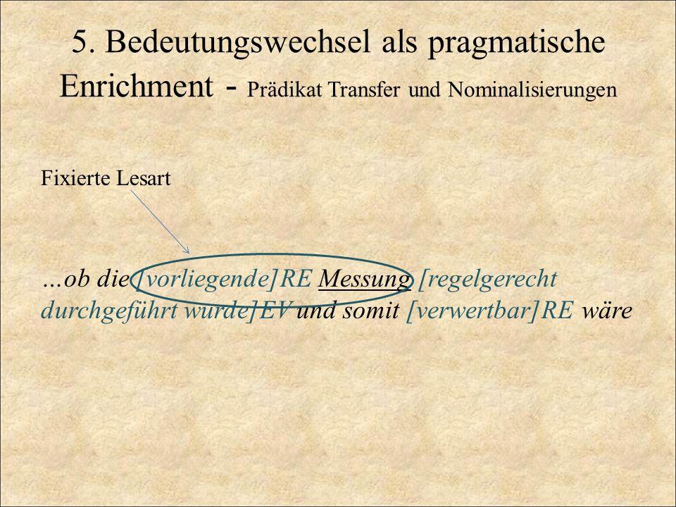 5. Bedeutungswechsel als pragmatische Enrichment - Prädikat Transfer und Nominalisierungen Fixierte Lesart …ob die [vorliegende]RE Messung [regelgerec