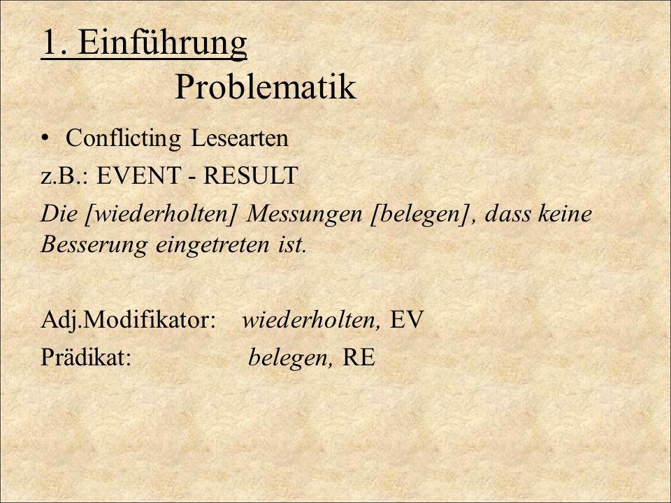 1. Einführung Problematik Conflicting Lesearten z.B.: EVENT - RESULT Die [wiederholten] Messungen [belegen], dass keine Besserung eingetreten ist. Adj