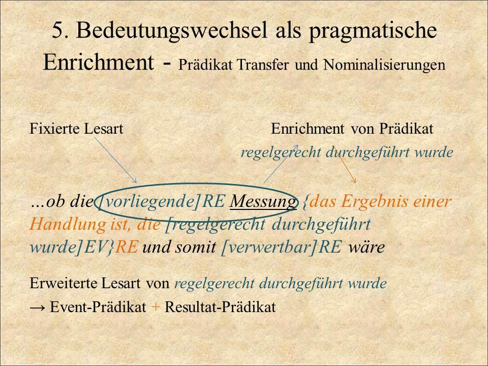 5. Bedeutungswechsel als pragmatische Enrichment - Prädikat Transfer und Nominalisierungen Fixierte Lesart Enrichment von Prädikat regelgerecht durchg