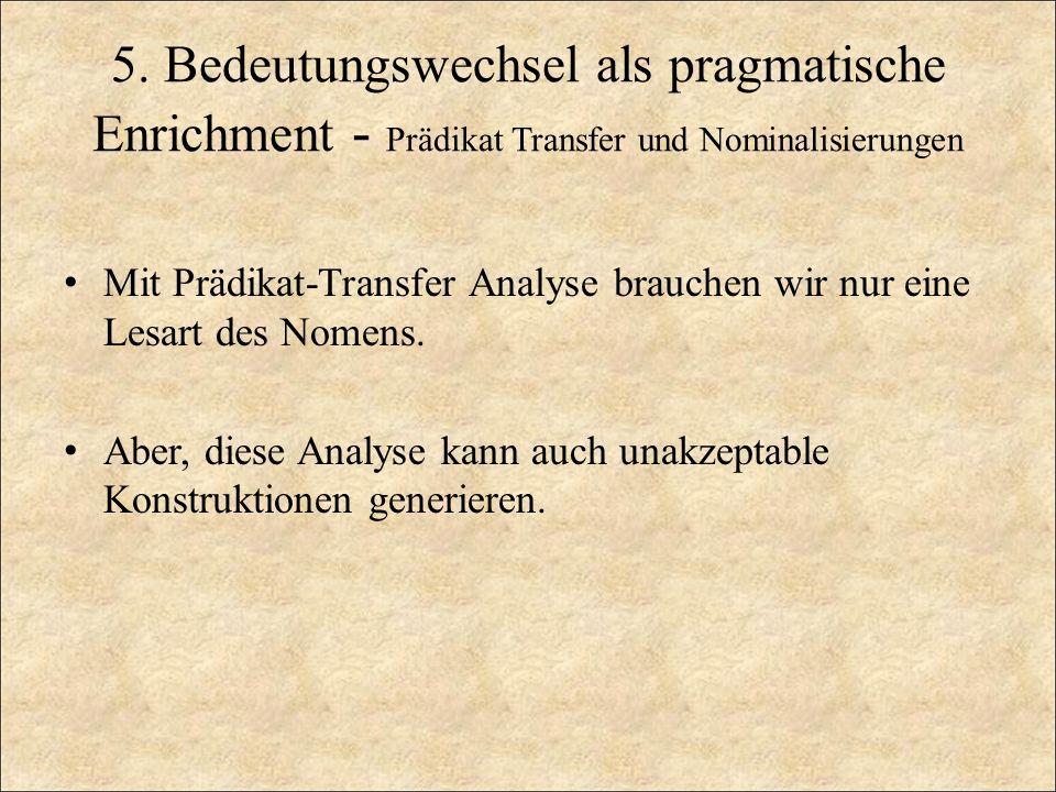 5. Bedeutungswechsel als pragmatische Enrichment - Prädikat Transfer und Nominalisierungen Mit Prädikat-Transfer Analyse brauchen wir nur eine Lesart