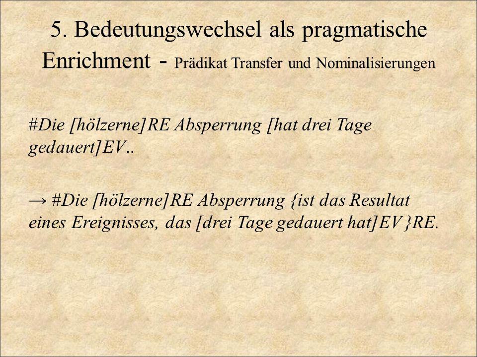 5. Bedeutungswechsel als pragmatische Enrichment - Prädikat Transfer und Nominalisierungen #Die [hölzerne]RE Absperrung [hat drei Tage gedauert]EV.. #