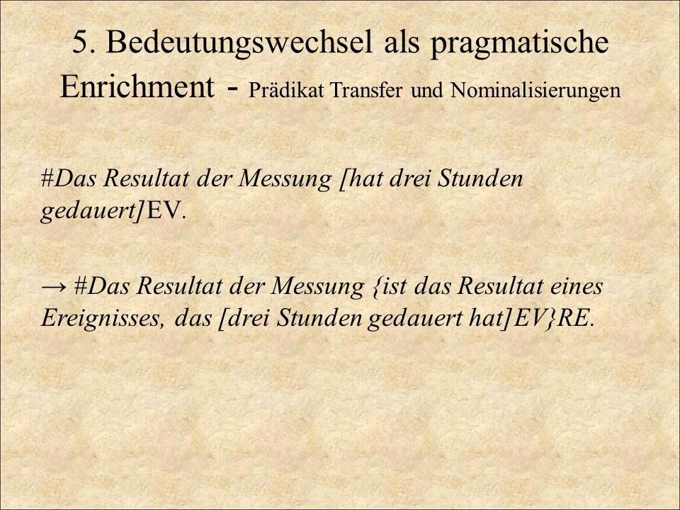 5. Bedeutungswechsel als pragmatische Enrichment - Prädikat Transfer und Nominalisierungen #Das Resultat der Messung [hat drei Stunden gedauert]EV. #D