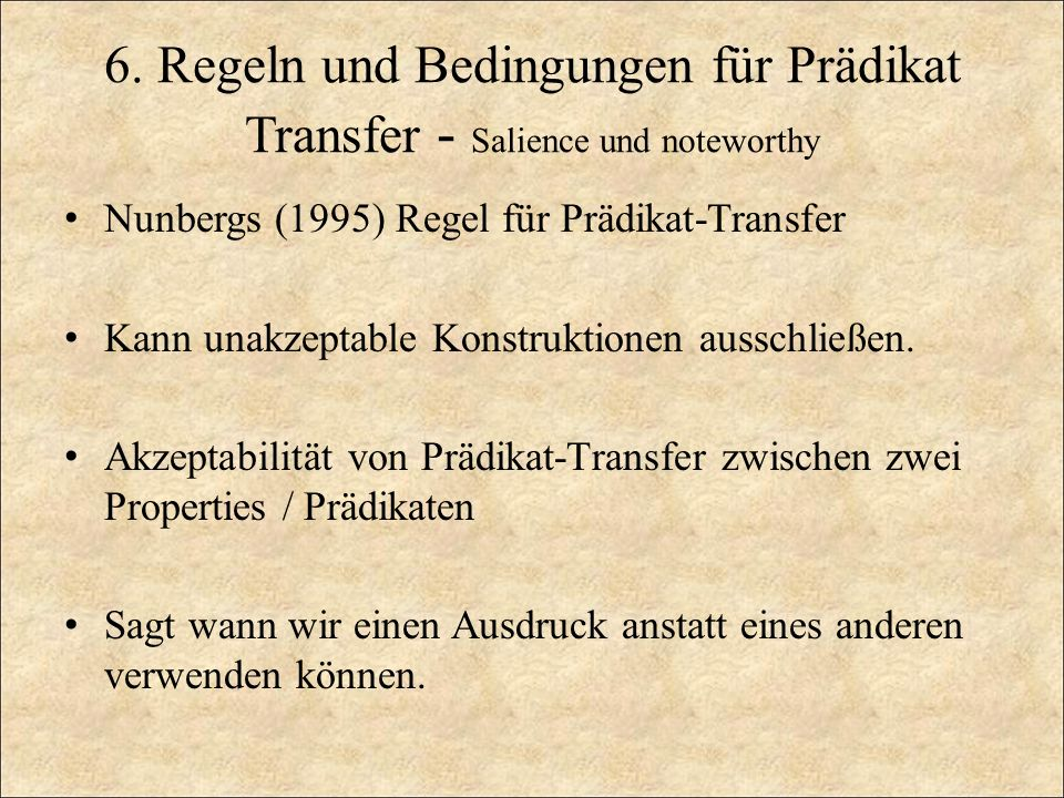 6. Regeln und Bedingungen für Prädikat Transfer - Salience und noteworthy Nunbergs (1995) Regel für Prädikat-Transfer Kann unakzeptable Konstruktionen