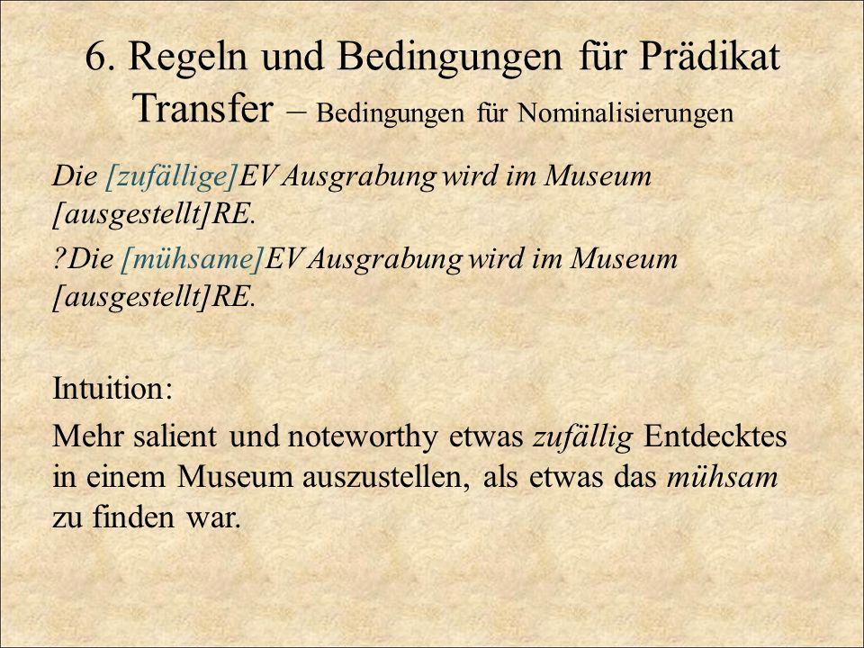 6. Regeln und Bedingungen für Prädikat Transfer – Bedingungen für Nominalisierungen Die [zufällige]EV Ausgrabung wird im Museum [ausgestellt]RE. ?Die