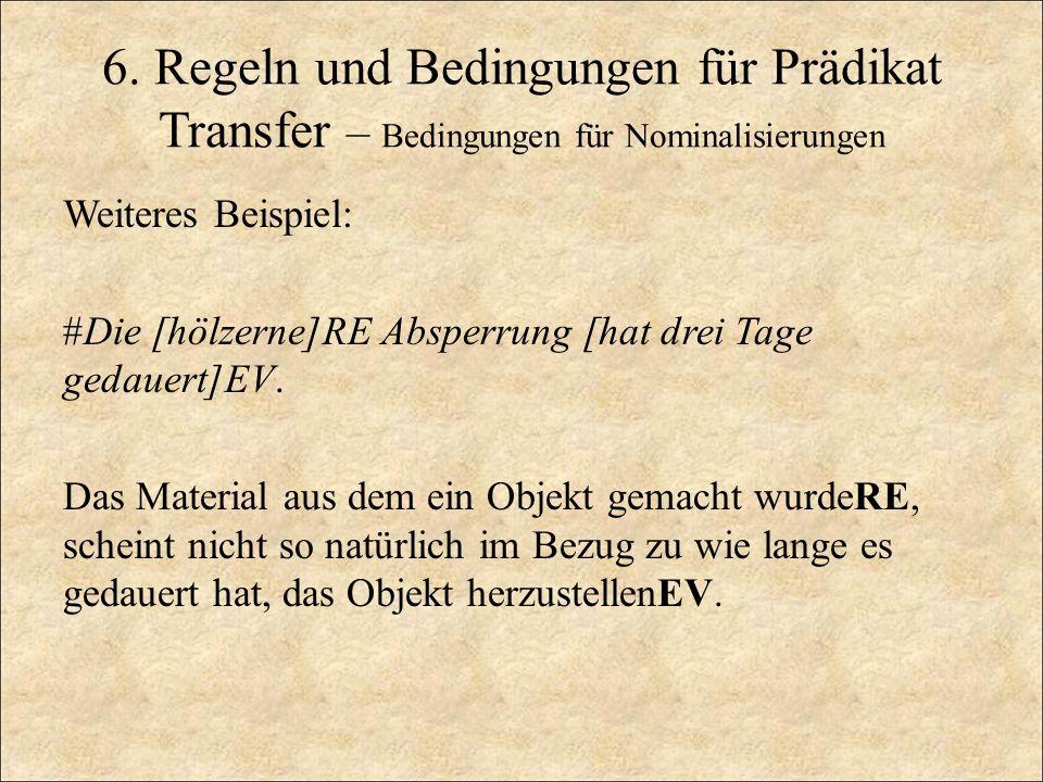 6. Regeln und Bedingungen für Prädikat Transfer – Bedingungen für Nominalisierungen Weiteres Beispiel: #Die [hölzerne]RE Absperrung [hat drei Tage ged