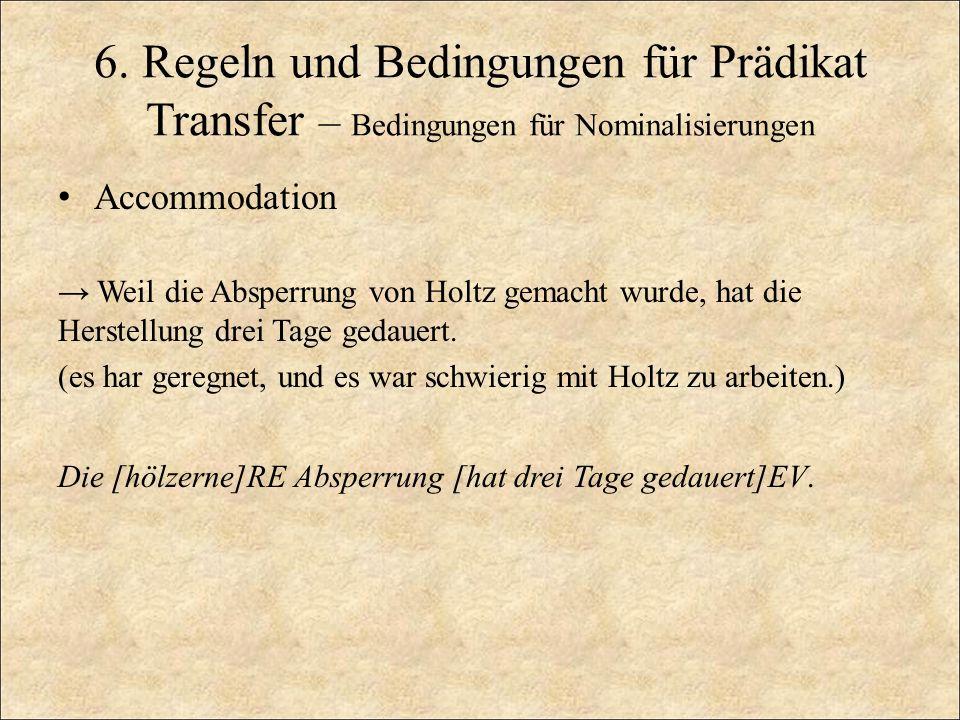 6. Regeln und Bedingungen für Prädikat Transfer – Bedingungen für Nominalisierungen Accommodation Weil die Absperrung von Holtz gemacht wurde, hat die