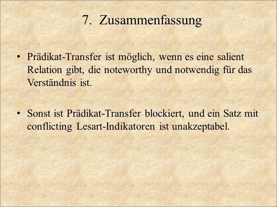 7. Zusammenfassung Prädikat-Transfer ist möglich, wenn es eine salient Relation gibt, die noteworthy und notwendig für das Verständnis ist. Sonst ist