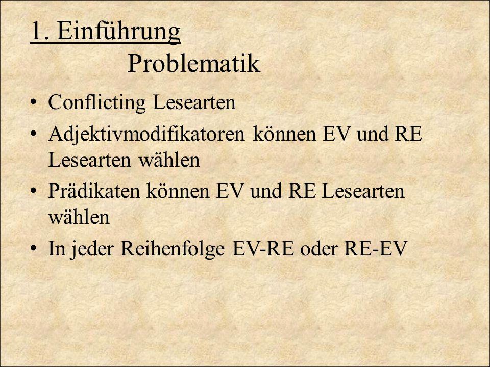 1. Einführung Problematik Conflicting Lesearten Adjektivmodifikatoren können EV und RE Lesearten wählen Prädikaten können EV und RE Lesearten wählen I