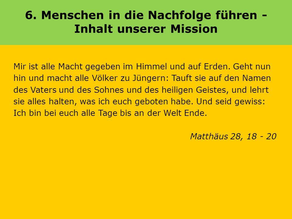 6. Menschen in die Nachfolge führen - Inhalt unserer Mission Mir ist alle Macht gegeben im Himmel und auf Erden. Geht nun hin und macht alle Völker zu