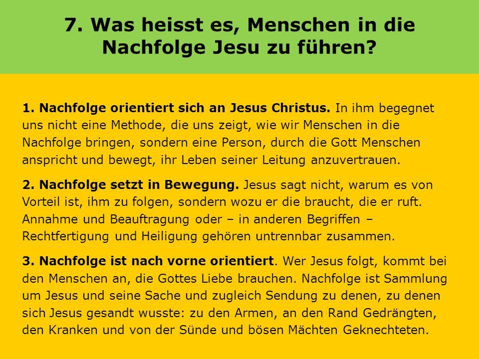 7. Was heisst es, Menschen in die Nachfolge Jesu zu führen? 1. Nachfolge orientiert sich an Jesus Christus. In ihm begegnet uns nicht eine Methode, di