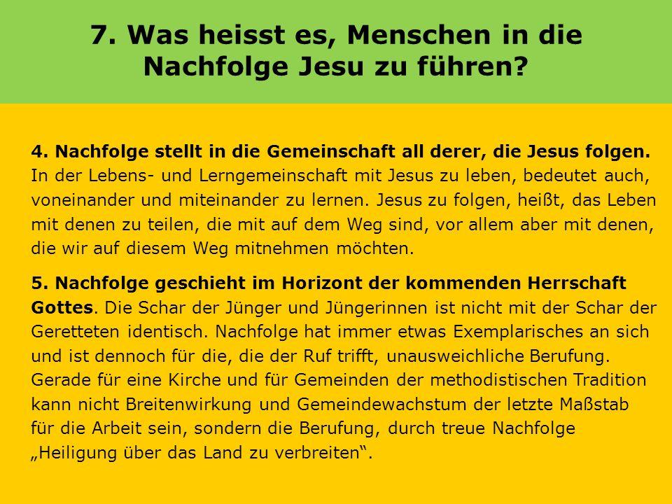 7. Was heisst es, Menschen in die Nachfolge Jesu zu führen? 4. Nachfolge stellt in die Gemeinschaft all derer, die Jesus folgen. In der Lebens- und Le