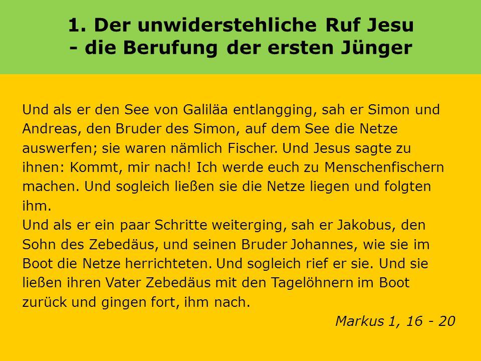 1. Der unwiderstehliche Ruf Jesu - die Berufung der ersten Jünger Und als er den See von Galiläa entlangging, sah er Simon und Andreas, den Bruder des