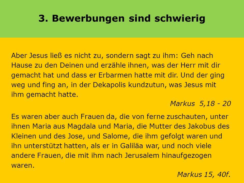 3. Bewerbungen sind schwierig Aber Jesus ließ es nicht zu, sondern sagt zu ihm: Geh nach Hause zu den Deinen und erzähle ihnen, was der Herr mit dir g