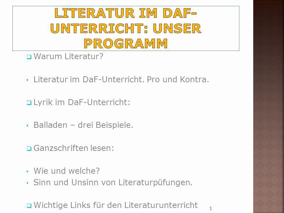 Warum Literatur? Literatur im DaF-Unterricht. Pro und Kontra. Lyrik im DaF-Unterricht: Balladen – drei Beispiele. Ganzschriften lesen: Wie und welche?