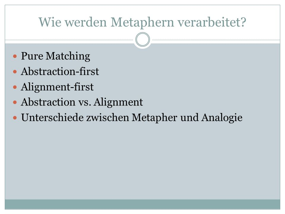 Pure Matching Models Metaphern werden verarbeitet durch identische Elemente aus Target und Base an einander ab zu stimmen.