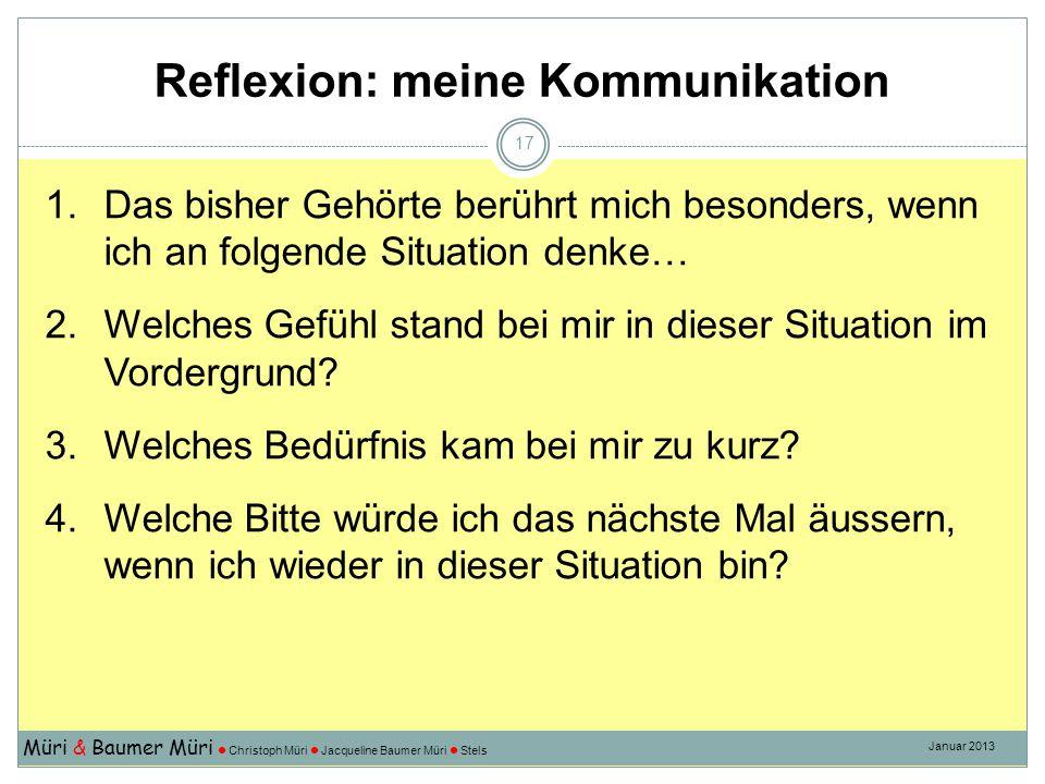 Reflexion: meine Kommunikation Müri & Baumer Müri Christoph Müri Jacqueline Baumer Müri Stels Januar 2013 17 1.Das bisher Gehörte berührt mich besonders, wenn ich an folgende Situation denke… 2.Welches Gefühl stand bei mir in dieser Situation im Vordergrund.