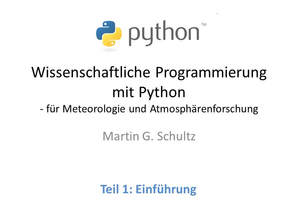 Wissenschaftliche Programmierung mit Python - für Meteorologie und Atmosphärenforschung Martin G. Schultz Teil 1: Einführung