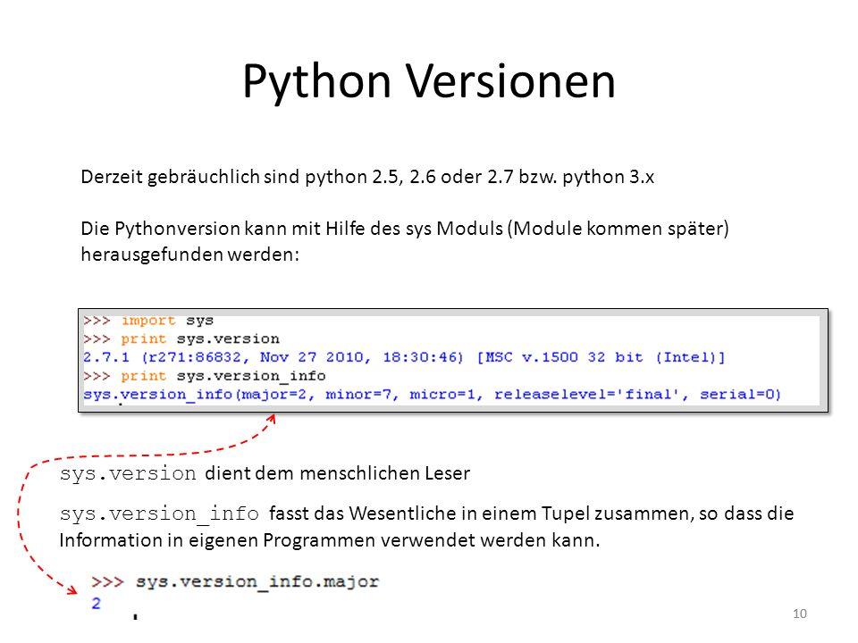 10 Python Versionen Derzeit gebräuchlich sind python 2.5, 2.6 oder 2.7 bzw. python 3.x Die Pythonversion kann mit Hilfe des sys Moduls (Module kommen
