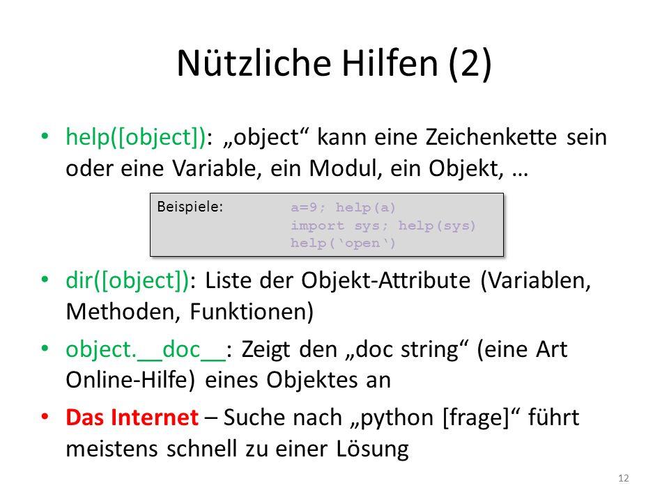 12 Nützliche Hilfen (2) help([object]): object kann eine Zeichenkette sein oder eine Variable, ein Modul, ein Objekt, … dir([object]): Liste der Objek
