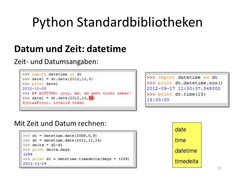 19 Python Standardbibliotheken Datum und Zeit: datetime Zeit- und Datumsangaben: Mit Zeit und Datum rechnen: date time datetime timedelta
