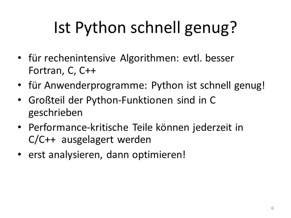 66 Ist Python schnell genug? für rechenintensive Algorithmen: evtl. besser Fortran, C, C++ für Anwenderprogramme: Python ist schnell genug! Großteil d