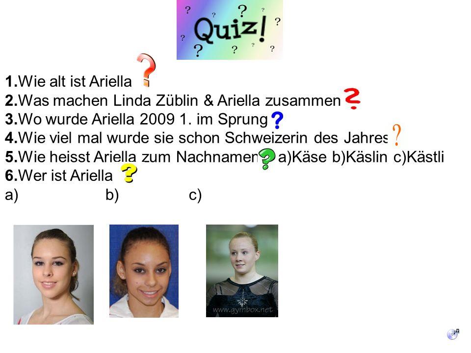 1.Wie alt ist Ariella 2.Was machen Linda Züblin & Ariella zusammen 3.Wo wurde Ariella 2009 1. im Sprung 4.Wie viel mal wurde sie schon Schweizerin des