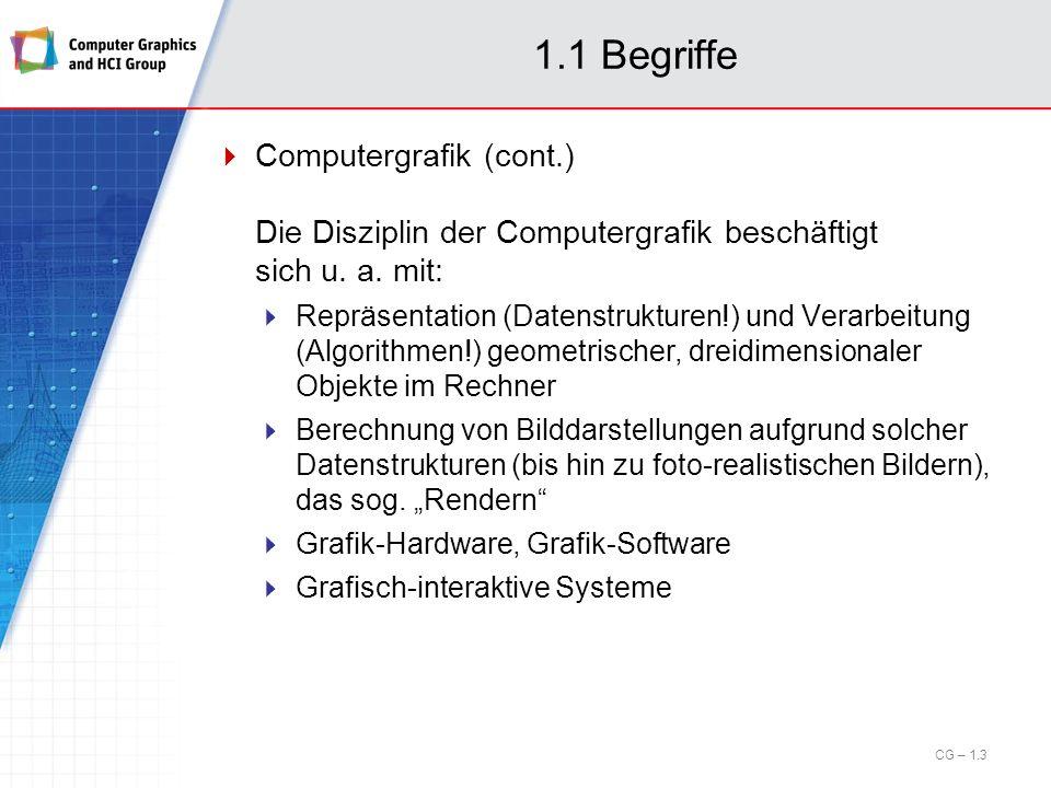 1.1 Begriffe Computergrafik (cont.) Die Disziplin der Computergrafik beschäftigt sich u. a. mit: Repräsentation (Datenstrukturen!) und Verarbeitung (A