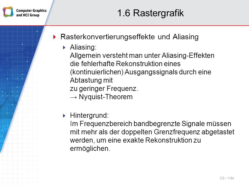 1.6 Rastergrafik Rasterkonvertierungseffekte und Aliasing Aliasing: Allgemein versteht man unter Aliasing-Effekten die fehlerhafte Rekonstruktion eine