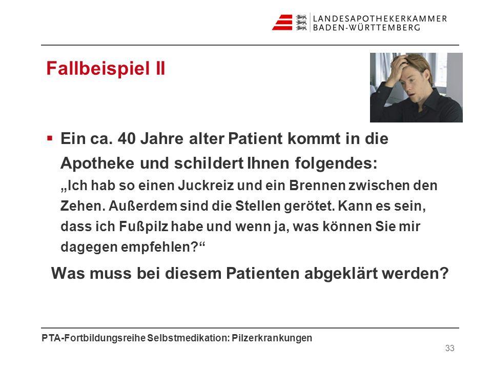 PTA-Fortbildungsreihe Selbstmedikation: Pilzerkrankungen Fallbeispiel II Ein ca. 40 Jahre alter Patient kommt in die Apotheke und schildert Ihnen folg