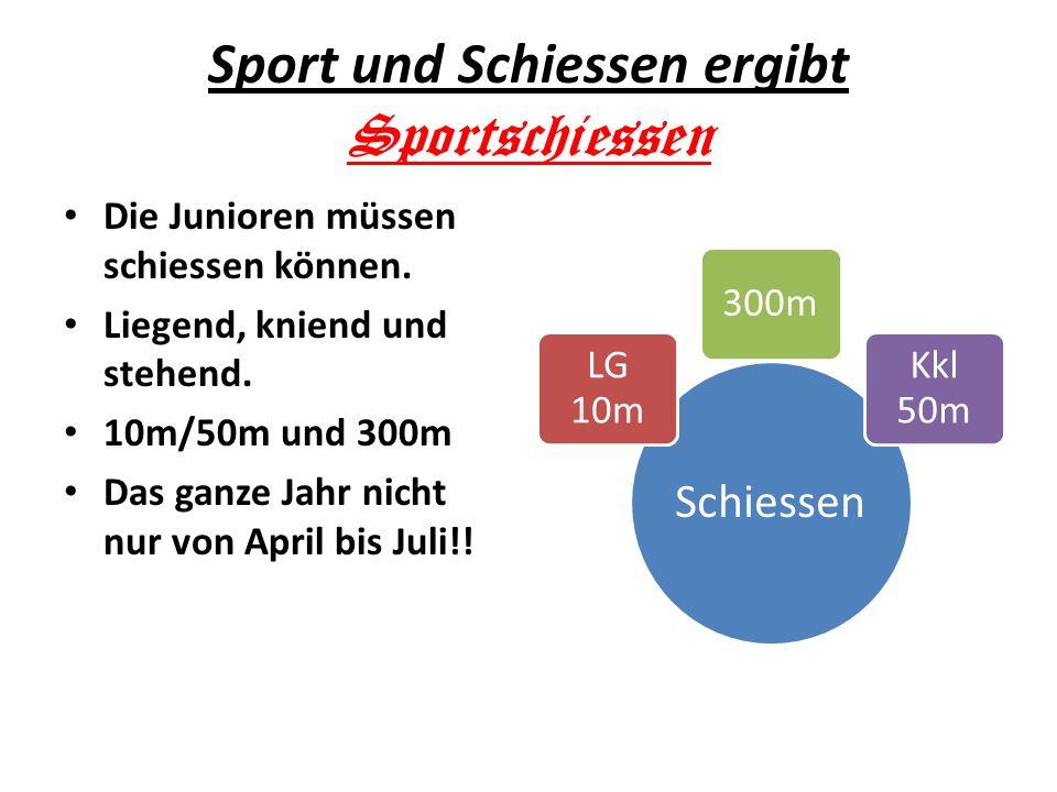 Sport und Schiessen ergibt Sportschiessen Die Junioren müssen schiessen können. Liegend, kniend und stehend. 10m/50m und 300m Das ganze Jahr nicht nur