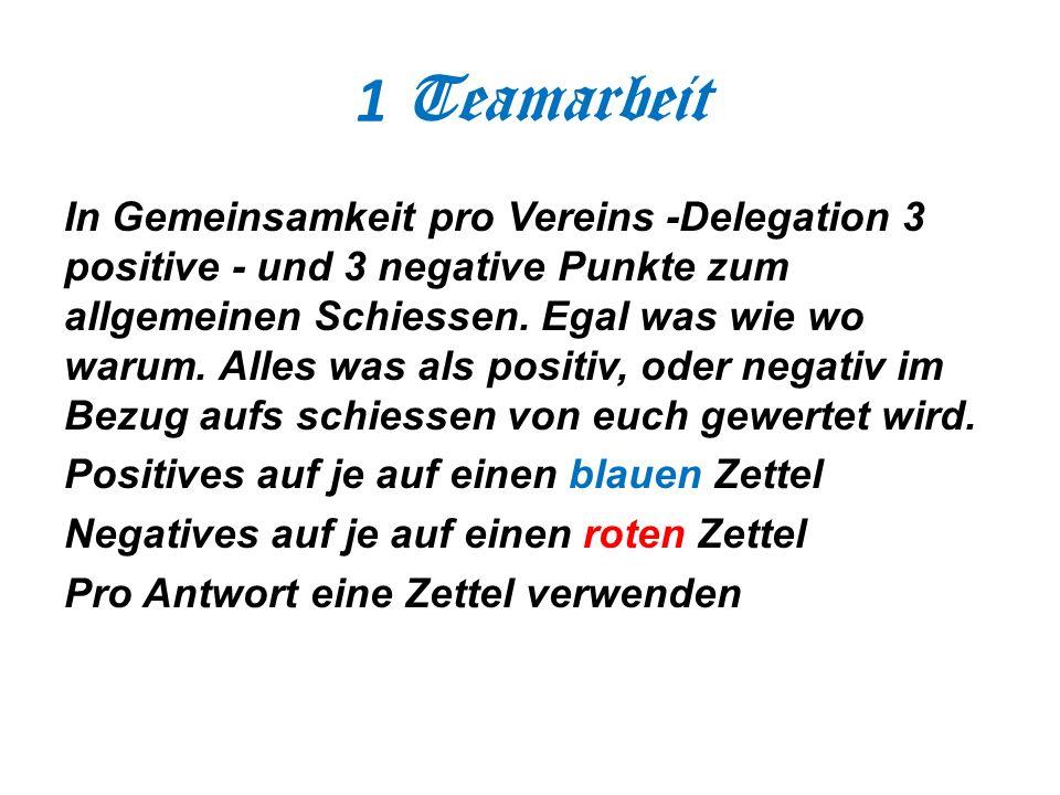 1 Teamarbeit In Gemeinsamkeit pro Vereins -Delegation 3 positive - und 3 negative Punkte zum allgemeinen Schiessen. Egal was wie wo warum. Alles was a