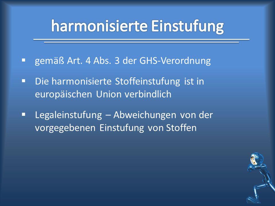 gemäß Art. 4 Abs. 3 der GHS-Verordnung Die harmonisierte Stoffeinstufung ist in europäischen Union verbindlich Legaleinstufung – Abweichungen von der