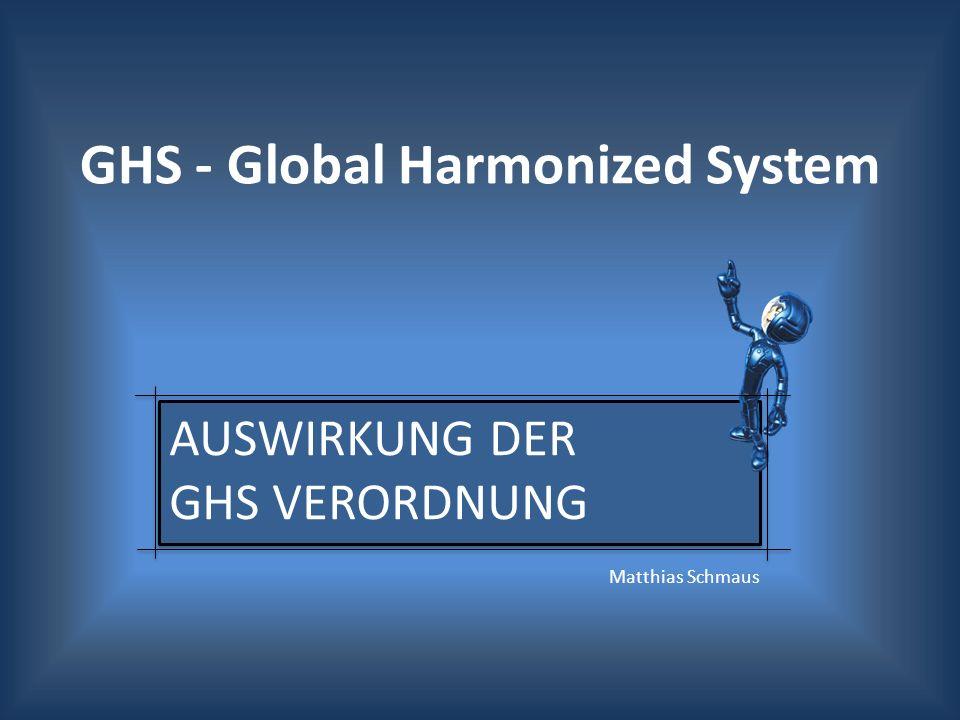 GHS - Global Harmonized System AUSWIRKUNG DER GHS VERORDNUNG Matthias Schmaus