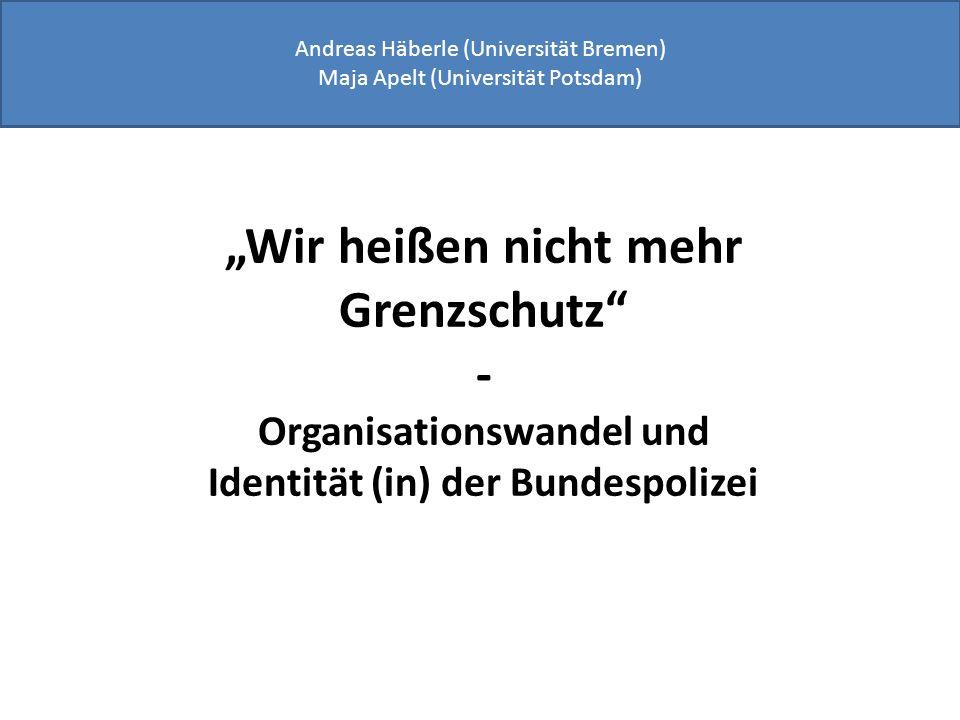 Wir heißen nicht mehr Grenzschutz - Organisationswandel und Identität (in) der Bundespolizei Andreas Häberle (Universität Bremen) Maja Apelt (Universi