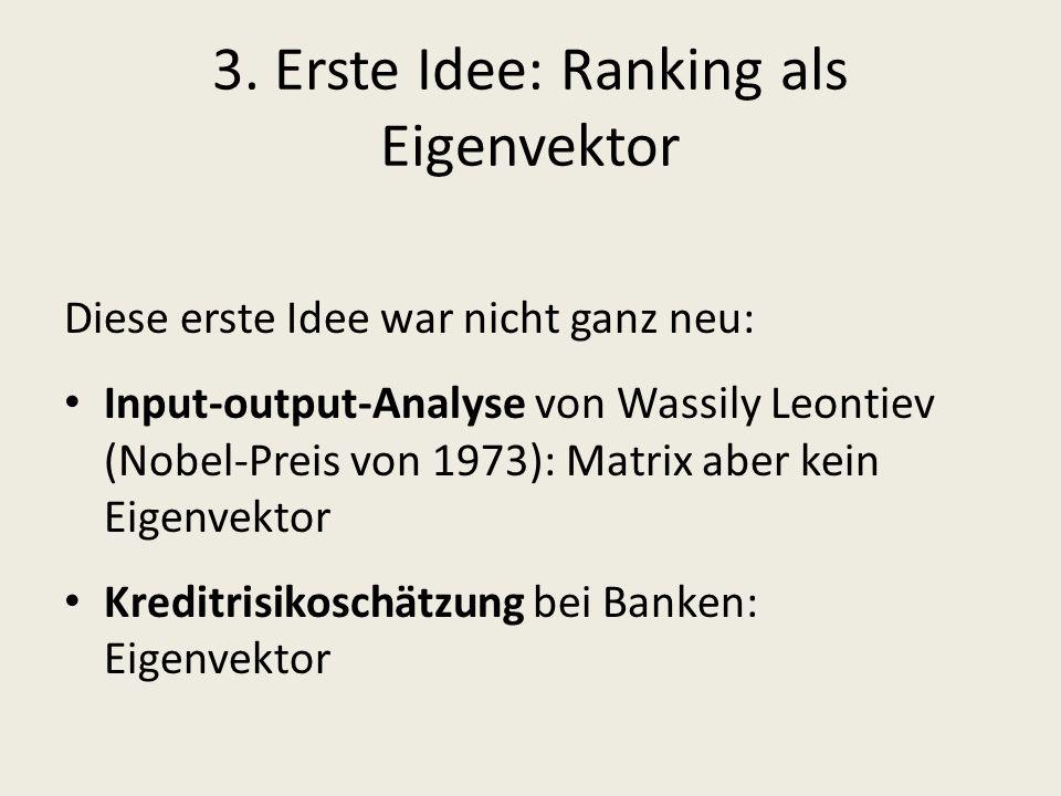 3. Erste Idee: Ranking als Eigenvektor Diese erste Idee war nicht ganz neu: Input-output-Analyse von Wassily Leontiev (Nobel-Preis von 1973): Matrix a
